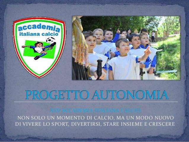ASD ACCADEMIA ITALIANA CALCIO NON SOLO UN MOMENTO DI CALCIO, MA UN MODO NUOVODI VIVERE LO SPORT, DIVERTIRSI, STARE INSIEME...