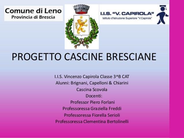 PROGETTO CASCINE BRESCIANE I.I.S. Vincenzo Capirola Classe 3^B CAT Alunni: Brignani, Capelloni & Chiarini Cascina Scovola ...