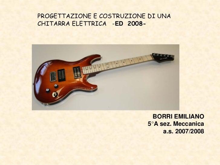 PROGETTAZIONE E COSTRUZIONE DI UNA CHITARRA ELETTRICA -ED 2008-                                   BORRI EMILIANO          ...