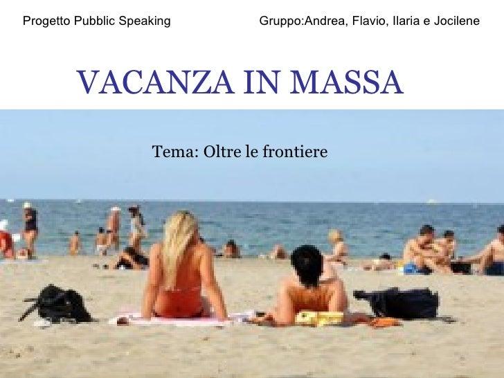 VACANZA IN MASSA Tema: Oltre le frontiere Progetto Pubblic Speaking  Gruppo:Andrea, Flavio, Ilaria e Jocilene
