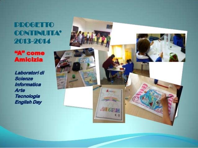"""PROGETTO CONTINUITA' 2013-2014 """"A"""" come Amicizia Laboratori di Scienze Informatica Arte Tecnologia English Day"""
