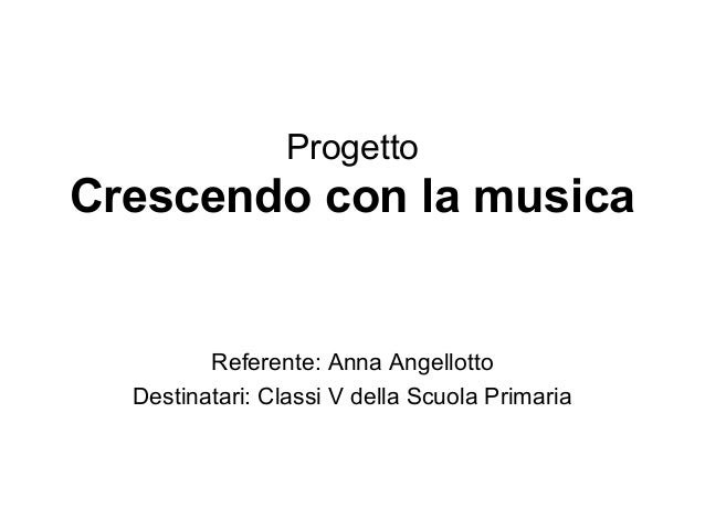 Progetto Crescendo con la musica Referente: Anna Angellotto Destinatari: Classi V della Scuola Primaria