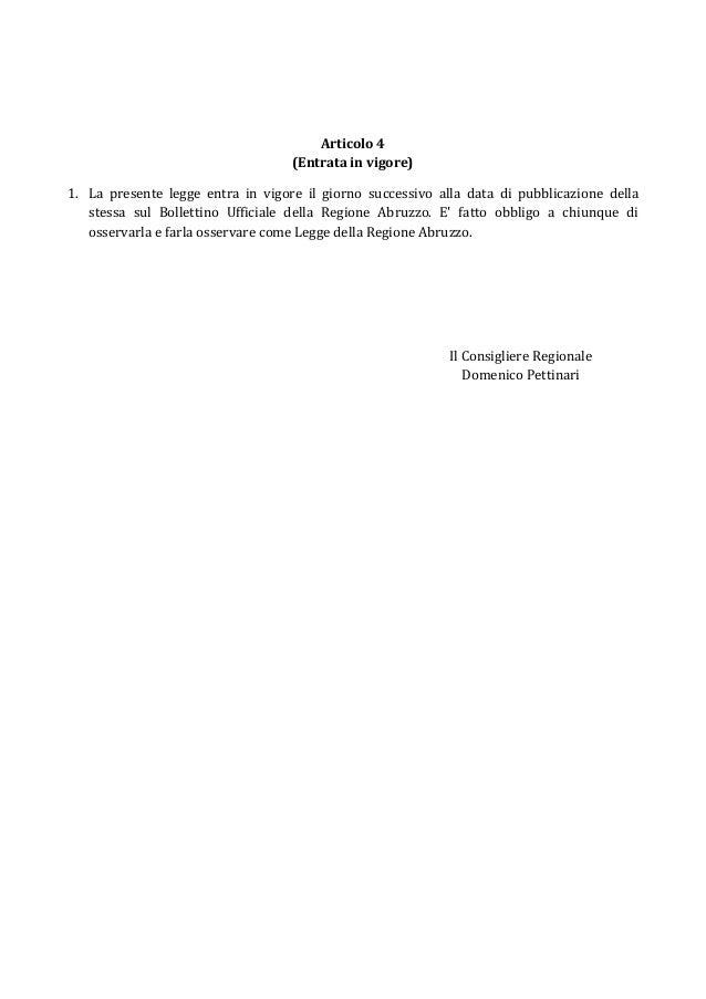 Articolo 4 (Entrata in vigore) 1. La presente legge entra in vigore il giorno successivo alla data di pubblicazione della ...