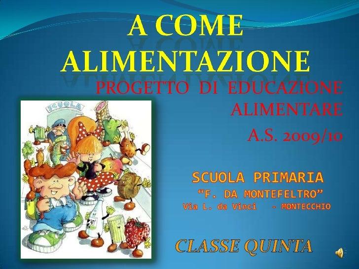 """A COME ALIMENTAZIONE<br />PROGETTO  DI  EDUCAZIONE ALIMENTARE<br />A.S. 2009/10<br />SCUOLA PRIMARIA<br />""""F. DA MONTEFELT..."""