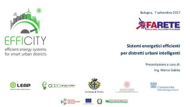 Bologna, 7 settembre 2017 Sistemi energetici efficienti per distretti urbani intelligenti Presentazione a cura di: Ing. Ma...