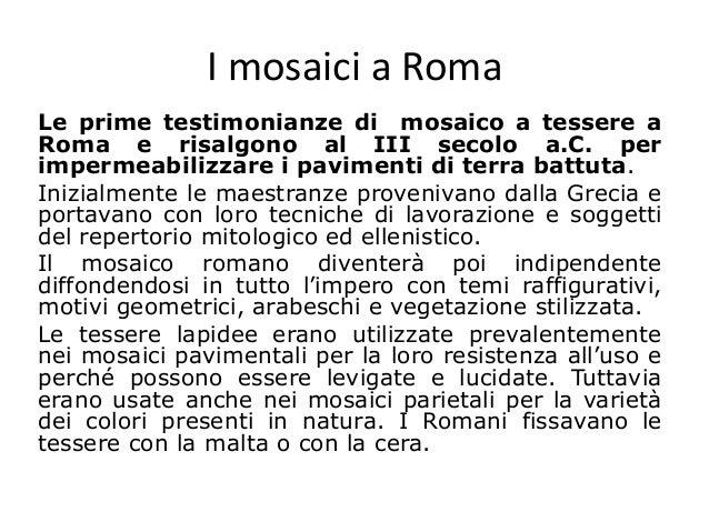 I mosaici a Roma Le prime testimonianze di mosaico a tessere a Roma e risalgono al III secolo a.C. per impermeabilizzare i...