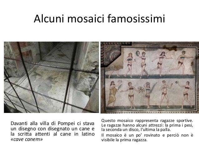 Alcuni mosaici famosissimi Davanti alla villa di Pompei ci stava un disegno con disegnato un cane e la scritta attenti al ...