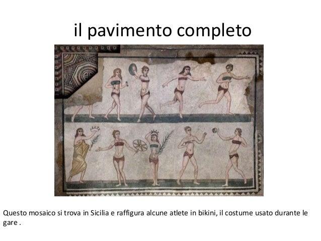 il pavimento completo Questo mosaico si trova in Sicilia e raffigura alcune atlete in bikini, il costume usato durante le ...