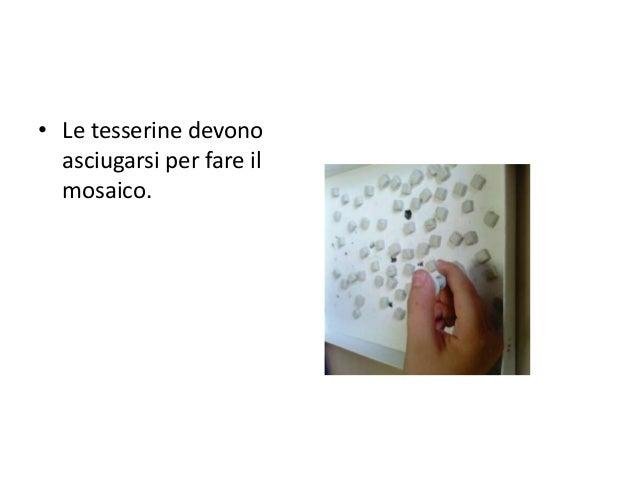 • Le tesserine devono asciugarsi per fare il mosaico.