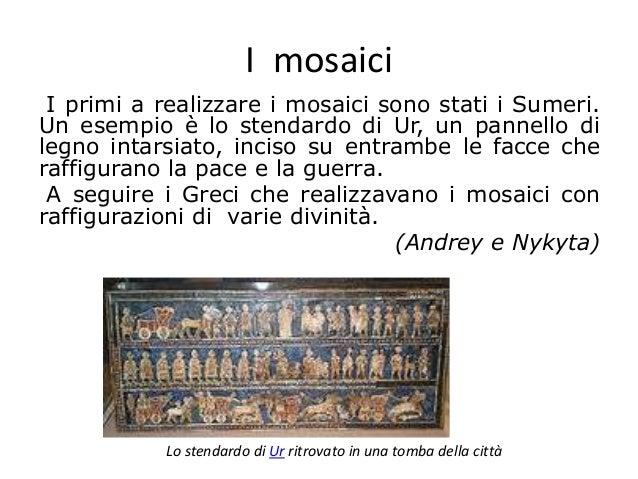 I mosaici I primi a realizzare i mosaici sono stati i Sumeri. Un esempio è lo stendardo di Ur, un pannello di legno intars...