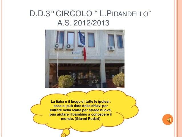 """D.D.3° CIRCOLO """" L.PIRANDELLO""""A.S. 2012/2013La fiaba è il luogo di tutte le ipotesi:essa ci può dare delle chiavi perentra..."""