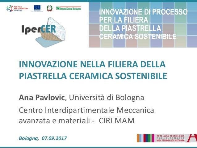 INNOVAZIONE NELLA FILIERA DELLA PIASTRELLA CERAMICA SOSTENIBILE Ana Pavlovic, Università di Bologna Centro Interdipartimen...