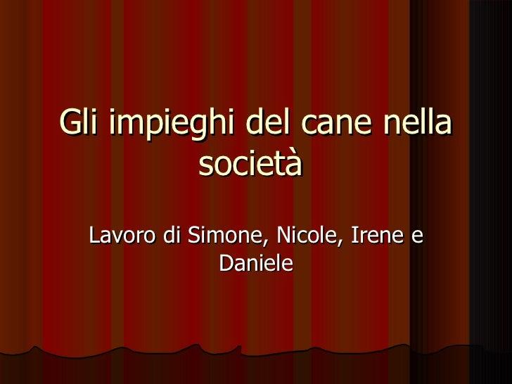 Gli impieghi del cane nella società  Lavoro di Simone, Nicole, Irene e Daniele