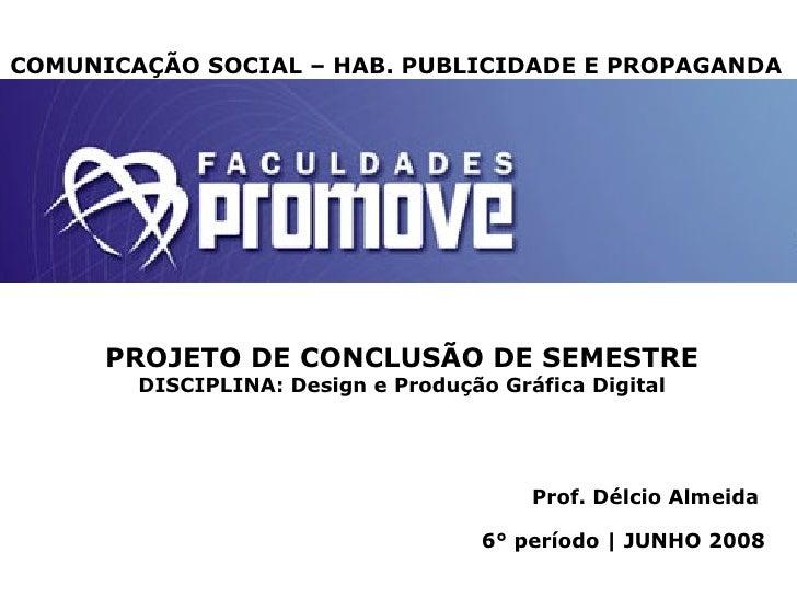 Prof. Délcio Almeida 6° período | JUNHO 2008 COMUNICAÇÃO SOCIAL – HAB. PUBLICIDADE E PROPAGANDA PROJETO DE CONCLUSÃO DE SE...