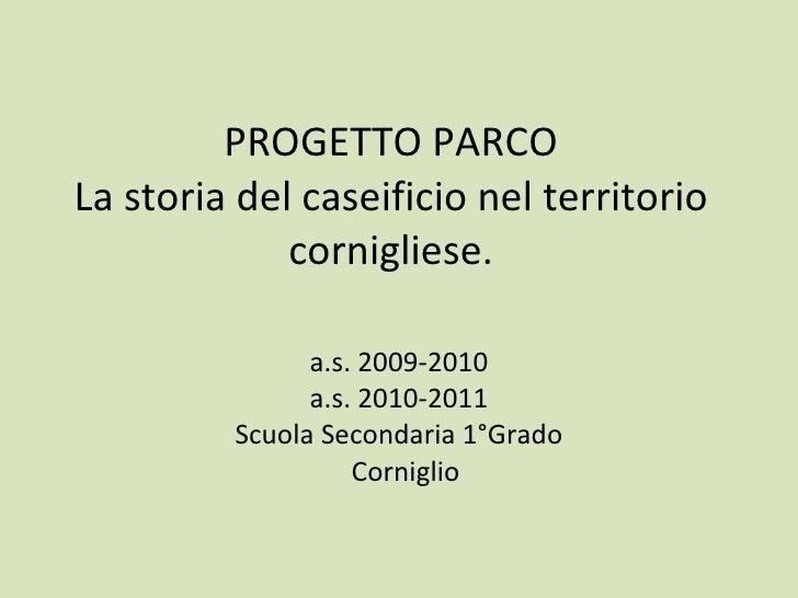 PROGETTO PARCO La storia del caseificio nel territorio cornigliese. a.s. 2009-2010 a.s. 2010-2011 Scuola Secondaria 1°Grad...