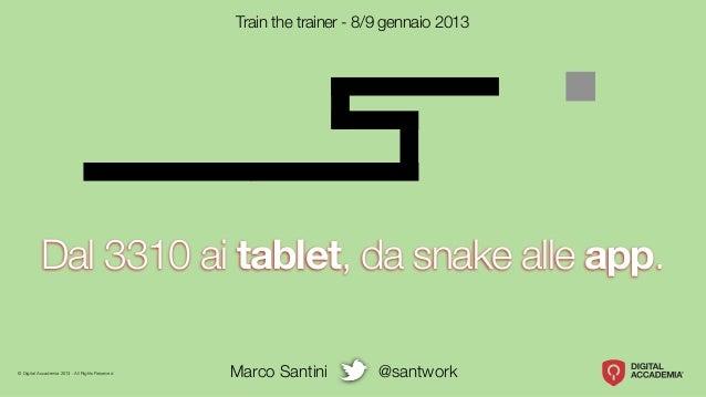 Train the trainer - 8/9 gennaio 2013           Dal 3310 ai tablet, da snake alle app.© Digital Accademia 2013 - All Rights...
