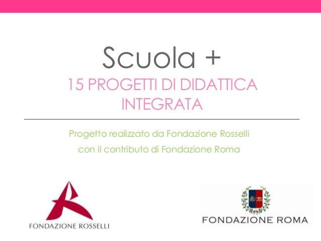 Scuola + 15 PROGETTI DI DIDATTICA INTEGRATA Progetto realizzato da Fondazione Rosselli con il contributo di Fondazione Roma