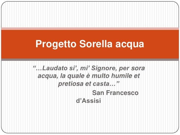 """…Laudatosi', mi' Signore, per sora acqua, la quale è multo humileetpretiosaetcasta…""<br />San Francesco d'Assisi<br />Pro..."