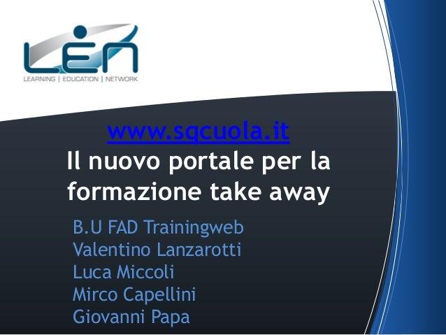 www.sqcuola.it Il nuovo portale per la formazione take away B.U FAD Trainingweb Valentino Lanzarotti Luca Miccoli Mirco Ca...