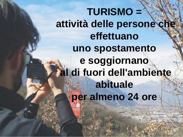 TURISMO = attività delle persone che effettuano uno spostamento e soggiornano al di fuori dell'ambiente abituale per almen...
