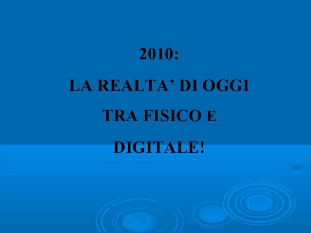 2010: LA REALTA' DI OGGI TRA FISICO E DIGITALE!