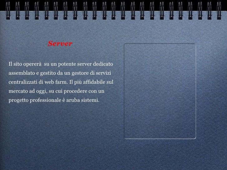 Server <ul><li>Il sito opererà  su un potente server dedicato assemblato e gestito da un gestore di servizi centralizzati ...