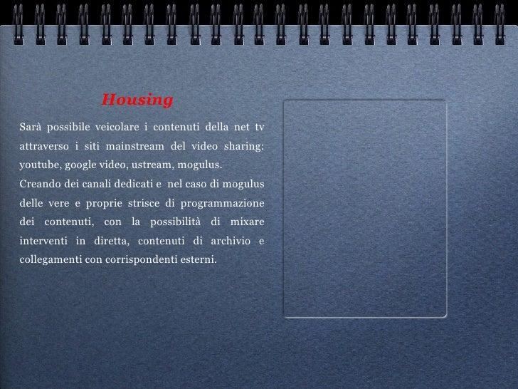 Housing <ul><li>Sarà possibile veicolare i contenuti della net tv attraverso i siti mainstream del video sharing: youtube,...
