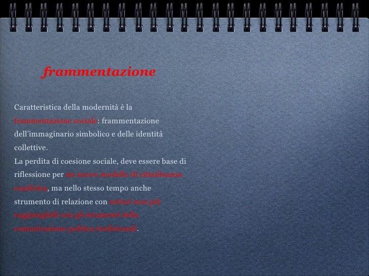frammentazione   <ul><li>Caratteristica della modernità è la  frammentazione sociale : frammentazione dell'immaginario sim...