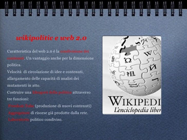 wikipolitic e web 2.0 <ul><li>Caratteristica del web 2.0 è la  condivisione dei contenuti . Un vantaggio anche per la dime...