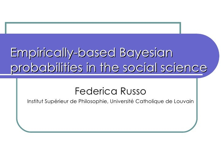 Empirically-based Bayesian probabilities in the social science Federica Russo Institut Supérieur de Philosophie, Universit...