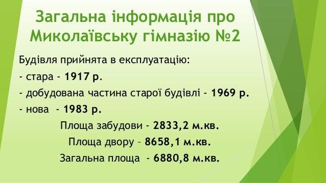 Загальна інформація про Миколаївську гімназію №2 Будівля прийнята в експлуатацію: - стара - 1917 р. - добудована частина с...