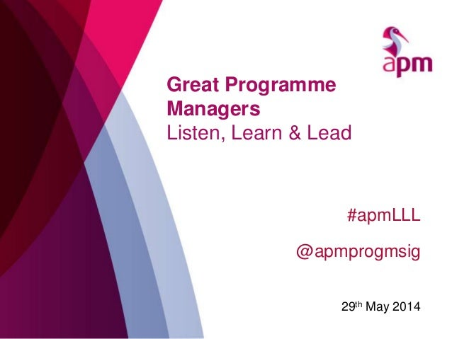Great Programme Managers Listen, Learn & Lead #apmLLL @apmprogmsig 29th May 2014