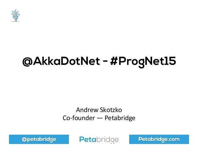 @petabridge Petabridge.com @AkkaDotNet - #ProgNet15 Andrew  Skotzko   Co-‐founder  —  Petabridge