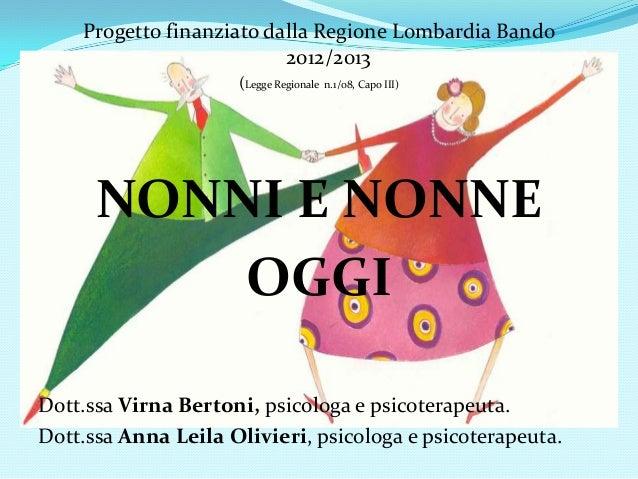 Progetto finanziato dalla Regione Lombardia Bando 2012/2013 (Legge Regionale n.1/08, Capo III) NONNI E NONNE OGGI Dott.ssa...