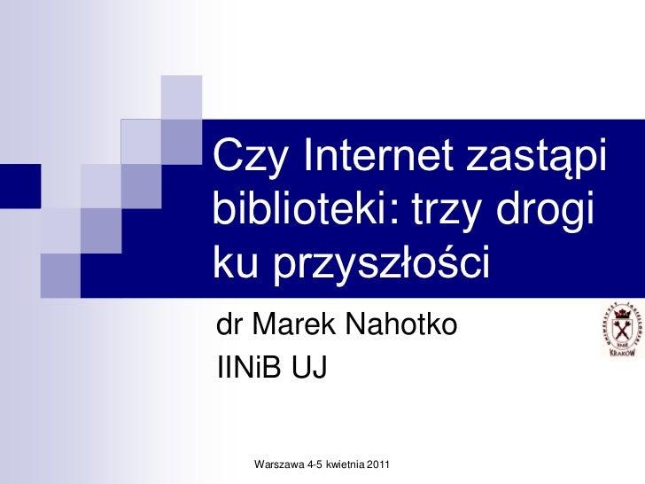 Czy Internet zastąpibiblioteki: trzy drogiku przyszłościdr Marek NahotkoIINiB UJ  Warszawa 4-5 kwietnia 2011