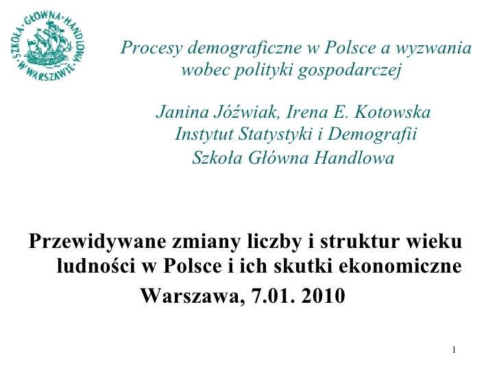 Procesy demograficzne w Polsce a wyzwania wobec polityki gospodarczej    Janina Jóźwiak, Irena E. Kotowska  Instytut Staty...