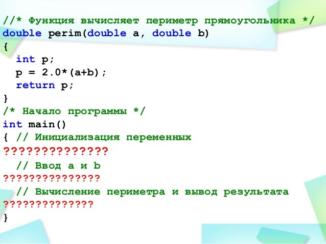 //* Функция вычисляет периметр прямоугольника */ double perim(double a, double b) { int p; p = 2.0*(a+b); return p; } /* Н...