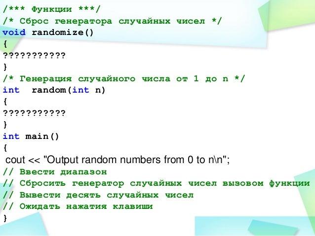 /*** Функции ***/ /* Сброс генератора случайных чисел */ void randomize() { ??????????? } /* Генерация случайного числа от...