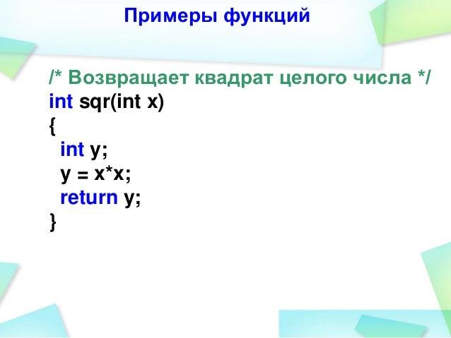 Примеры функций /* Возвращает квадрат целого числа */ int sqr(int x) { int y; y = x*x; return y; }