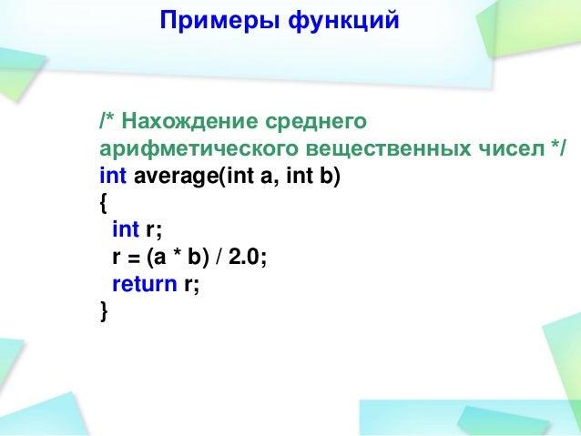 Примеры функций /* Нахождение среднего арифметического вещественных чисел */ int average(int a, int b) { int r; r = (a * b...
