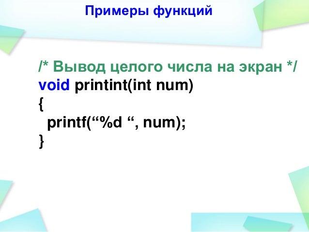 """Примеры функций /* Вывод целого числа на экран */ void printint(int num) { printf(""""%d """", num); }"""