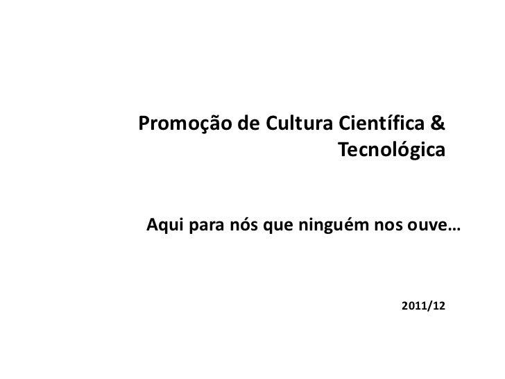Promoção de Cultura Científica &                    TecnológicaAqui para nós que ninguém nos ouve…                        ...
