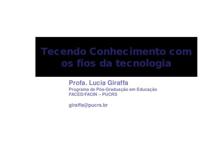 Tecendo Conhecimento com   os fios da tecnologia    Profa. Lucia Giraffa    Programa de Pós-Graduação em Educação    FACED...