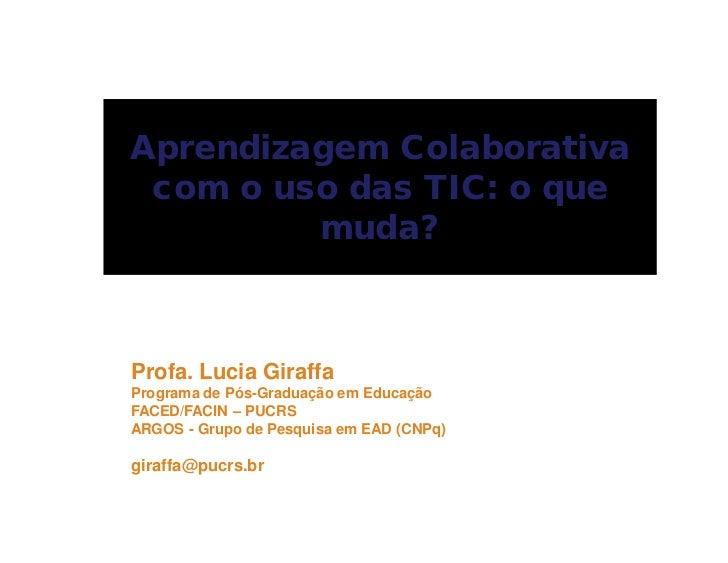 Aprendizagem Colaborativa com o uso das TIC: o que         muda?Profa. Lucia GiraffaPrograma de Pós-Graduação em EducaçãoF...