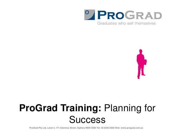 ProGrad Training: Planning for Success<br />ProGrad Pty Ltd, Level 4, 171 Clarence Street, Sydney NSW 2000 Tel: 02 8235 83...