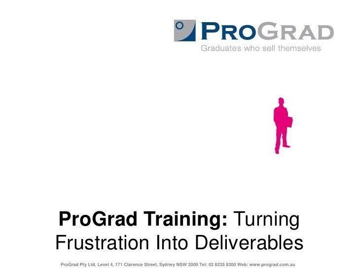 ProGrad Training: Turning Frustration Into Deliverables<br />ProGrad Pty Ltd, Level 4, 171 Clarence Street, Sydney NSW 200...