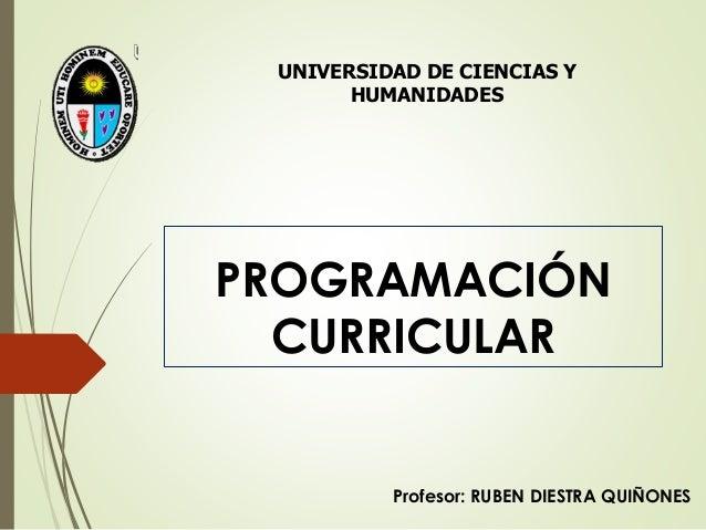 PROGRAMACIÓN CURRICULAR Profesor: RUBEN DIESTRA QUIÑONES UNIVERSIDAD DE CIENCIAS Y HUMANIDADES