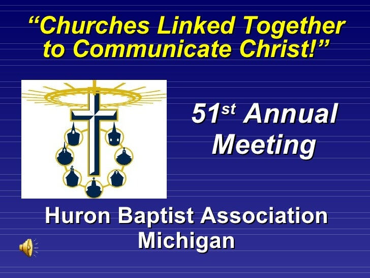""""""" Churches Linked Together to Communicate Christ!"""" Huron Baptist Association Michigan 51 st  Annual Meeting"""