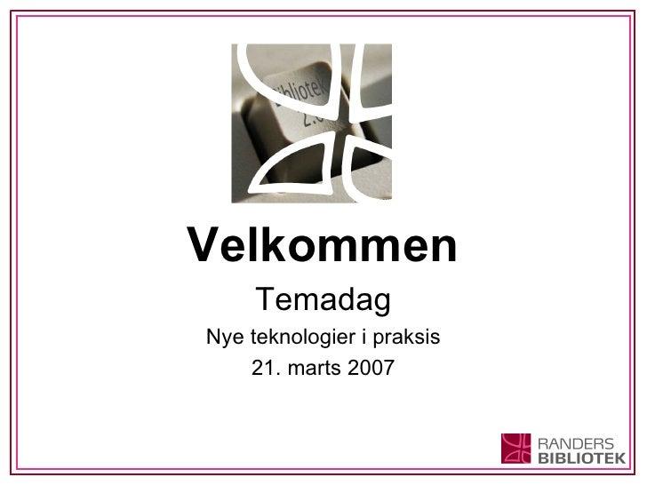 Velkommen Temadag Nye teknologier i praksis 21. marts 2007