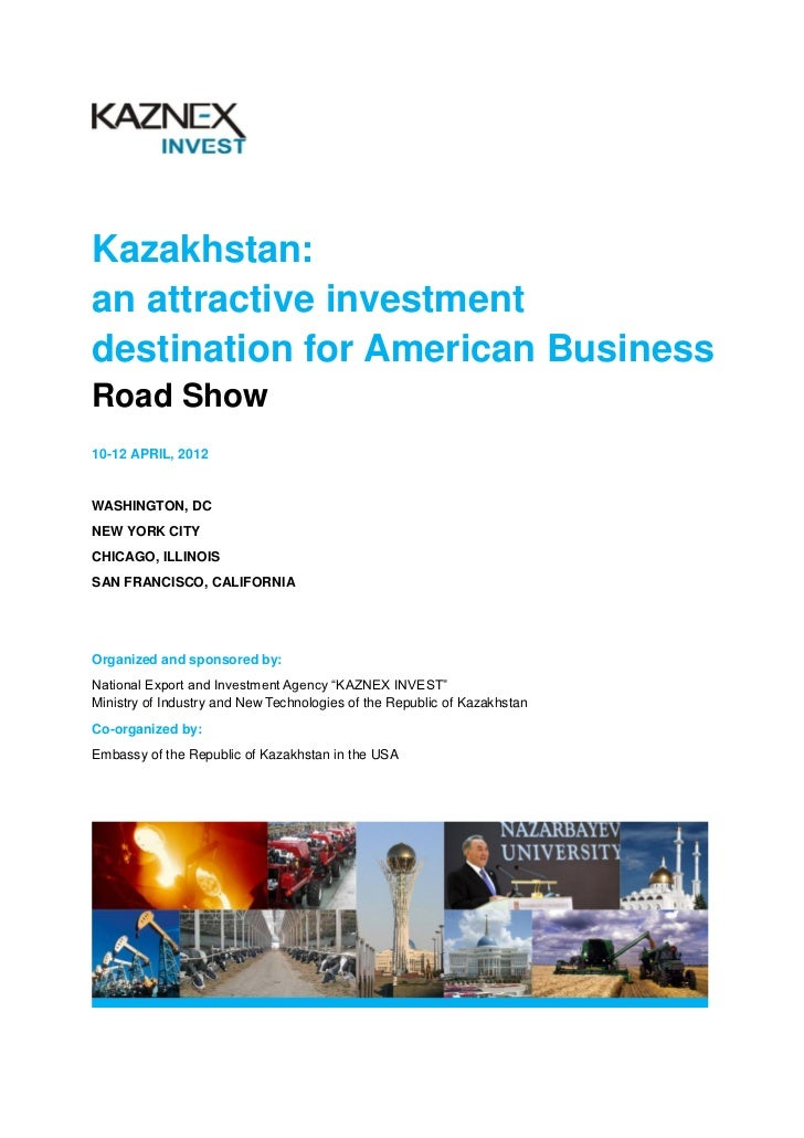 Kazakhstan:an attractive investmentdestination for American BusinessRoad Show10-12 APRIL, 2012WASHINGTON, DCNEW YORK CITYC...